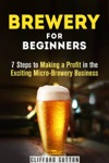 Brewery For Beginners 7 Steps To Making A Profit In The Exciting Micro-Brewery Business