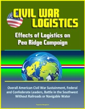 Civil War Logistics: Effects of Logistics on Pea Ridge Campaign - Overall American Civil War Sustainment, Federal and Confederate Leaders, Battle in the Southwest Without Railroads or Navigable Water