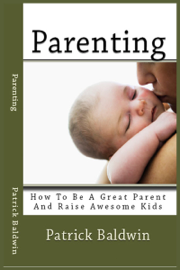 Parenting: How To Be A Great Parent And Raise Awesome Kids