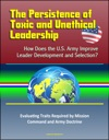 The Persistence Of Toxic And Unethical Leadership How Does The US Army Improve Leader Development And Selection Evaluating Traits Required By Mission Command And Army Doctrine