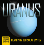 Uranus: Planets in Our Solar System  Children's Astronomy Edition