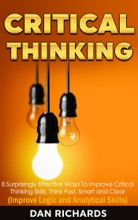 Critical Thinking: 8 Surprisingly Effective Ways To Improve Critical Thinking Skills. Think Fast, Smart and Clear (Improve Logic and Analytical Skills)