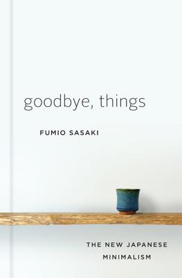 Goodbye, Things: The New Japanese Minimalism - Fumio Sasaki book