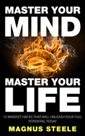 Master Your Mind, Master Your Life: 15 Mindset Hacks That Will Unleash Your Full Potential Today