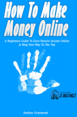 How To Make Money Online: A Beginners Guide To Earn Passive Income Online & Blog Your Way To The Top
