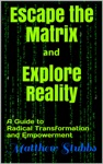 Escape The Matrix And Explore Reality A Guide To Radical Transformation And Empowerment
