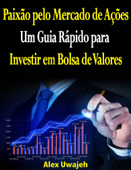 Paixão Pelo Mercado De Ações: Um Guia Rápido Para Investir Em Bolsa De Valores Book Cover