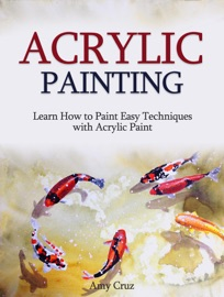 ACRYLIC PAINTING: LEARN HOW TO PAINT EASY TECHNIQUES WITH ACRYLIC PAINT (WITH PHOTOS)