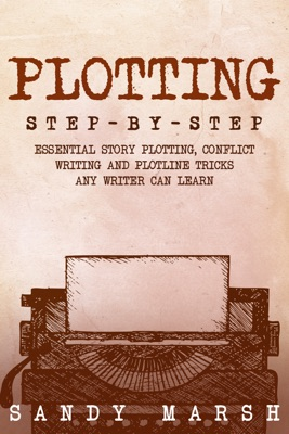 Plotting: Step-by-Step  Essential Story Plotting, Conflict Writing and Plotline Tricks Any Writer Can Learn