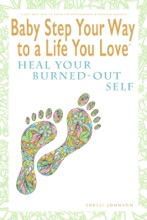 Baby Step Your Way to a Life You Love: Heal Your Burned-Out Self (A Self-Help How-To Guide for Empowerment and Personal Growth)