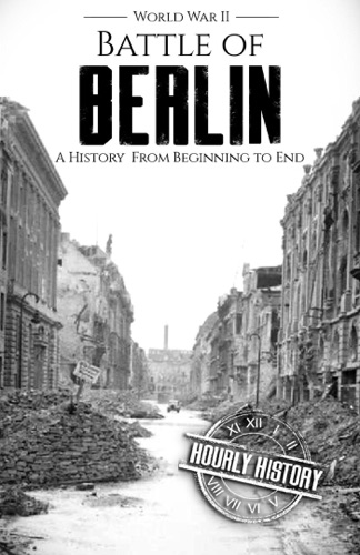 Hourly History - Battle of Berlin - World War II: A History From Beginning to End