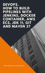 DevOps How To Build Pipelines With Jenkins Docker Container AWS ECS JDK 11 Git And Maven 3