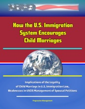 How the U.S. Immigration System Encourages Child Marriages: Implications of the Legality of Child Marriage in U.S. Immigration Law, Weaknesses in USCIS Management of Spousal Petitions