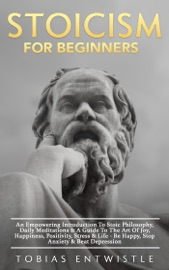 Stoicism For Beginners: An Empowering Introduction To Stoic Philosophy, Daily Meditations & A Guide To The Art Of Joy, Happiness, Positivity, Stress & Life - Be Happy, Stop Anxiety & Beat Depression -