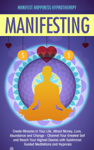 Manifesting Create Miracles in Your Life, Attract Money, Love, Abundance and Change - Channel Your Greatest Self and Reach Your Highest Desires with Subliminal Guided Meditations and Hypnosis