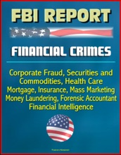 FBI Report: Financial Crimes, Corporate Fraud, Securities And Commodities, Health Care, Mortgage, Insurance, Mass Marketing, Money Laundering, Forensic Accountant, Financial Intelligence