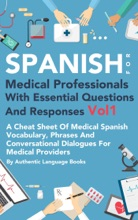 Spanish for Medical Professionals With Essential Questions and Responses Vol 1: A Cheat Sheet Of Medical Spanish Vocabulary, Phrases And Conversational Dialogues For Medical Providers