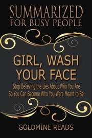 Girl Wash Your Face Summarized For Busy People Stop Believing The Lies About Who You Are So You Can Become Who You Were Meant To Be