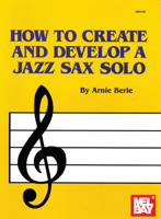 Download and Read Online How to Create and Develop a Jazz Sax Solo