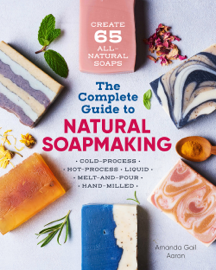 The Complete Guide to Natural Soap Making: Create 65 All-Natural Cold-Process, Hot-Process, Liquid, Melt-and-Pour, and Hand-Milled Soaps book