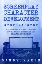 Screenplay Character Development: Step-by-Step  2 Manuscripts In 1 Book  Essential Movie Character Creation, TV Script Character Building And ... Any Writer Can Learn