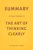 Summary of Rolf Dobelli's The Art of Thinking Clearly by Milkyway Media