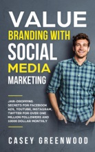 Value Branding With Social Media Marketing: Jaw-Dropping Secrets For Facebook Ads, YouTube, Instagram, Twitter For Over One Million Followers And 10000 Dollar Monthly Cash Flow