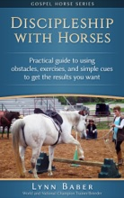 Discipleship With Horses - Practical Guide to Using Obstacles, Exercises, and Simple Cues to Get the Results You Want
