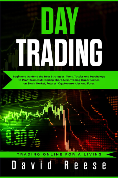 Day Trading: Beginners Guide to the Best Strategies, Tools, Tactics and Psychology to Profit from Outstanding Short-term Trading Opportunities on Stock Market, Futures, Cryptocurrencies and Forex