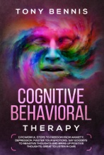 Cognitive Behavioral Therapy: 11 Powerful Steps to Freedom from Anxiety, Depression, Master Your Emotions, Say Goodbye to Negative Thoughts and Bring Up Positive Thoughts, Great to Listen in Car!