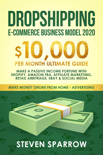 Dropshipping E-commerce Business Model #2020: $10,000/month Ultimate Guide - Make a Passive Income Fortune With Shopify, Amazon FBA, Affiliate Marketing, Retail Arbitrage, Ebay and Social Media