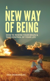 A New Way Of Being How To Rewire Your Brain And Take Control Of Your Life