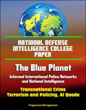 National Defense Intelligence College Paper: The Blue Planet - Informal International Police Networks and National Intelligence - Transnational Crime, Terrorism and Policing, Al Qaeda