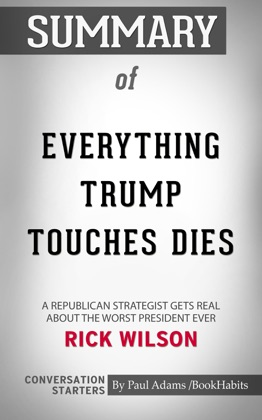Summary of Everything Trump Touches Dies: A Republican Strategist Gets Real About the Worst President Ever by Rick Wilson Conversation Starters image