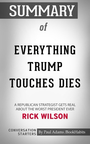 Book Habits - Summary of Everything Trump Touches Dies: A Republican Strategist Gets Real About the Worst President Ever by Rick Wilson  Conversation Starters