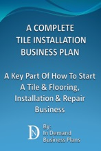 A Complete Tile Installation Business Plan: A Key Part Of How To Start A Tile & Flooring, Installation & Repair Business