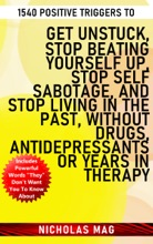 1540 Positive Triggers To Get Unstuck, Stop Beating Yourself Up, Stop Self Sabotage, And Stop Living In The Past, Without Drugs, Antidepressants Or Years In Therapy