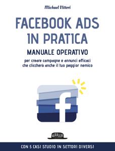 Facebook Ads in Pratica: Manuale Operativo Per Creare Campagne e Annunci Efficaci Che Cliccherà Anche il Tuo Peggior Nemico. Con 5 casi studio in settori diversi Libro Cover
