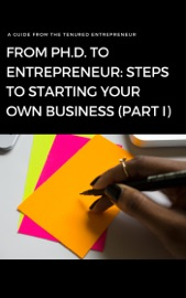 From Ph D To Entrepreneur Steps To Starting Your Own Business Part I