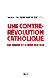 Une contre-révolution catholique - Aux origines de la Manif Pour tous