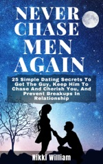 Never Chase Men Again: 25 Simple Dating Secrets To Get The Guy, Keep Him To Chase And Cherish You, And Prevent Breakups In Relationship