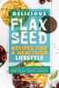 Delicious Flax Seed Recipes For A Healthier Lifestyle: The Ultimate Super Food Cookbook For Flax Seed Lovers