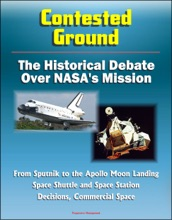 Contested Ground: The Historical Debate Over NASA's Mission - From Sputnik to the Apollo Moon Landing, Space Shuttle and Space Station Decisions, Commercial Space