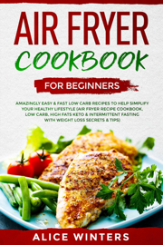 Air Fryer Cookbook for Beginners: Amazingly Easy & Fast Low Carb Recipes to Help Simplify Your Healthy Lifestyle (Air Fryer Recipe Cookbook, Low Carb, High Fats Keto & Weight Loss Secrets & Tips)