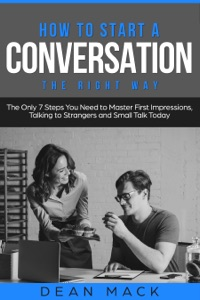 How to Start a Conversation: The Right Way - The Only 7 Steps You Need to Master First Impressions, Talking to Strangers and Small Talk Today