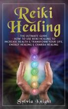 Reiki Healing: The Ultimate Guide - How to Use Reiki Healing to Increase Health & Transform Your Life, Energy Healing & Chakra Healing