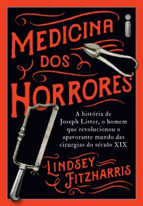 Medicina Dos Horrores: A história de Joseph Lister, o homem que revolucionou o apavorante mundo das cirurgias do século XIX Book Cover
