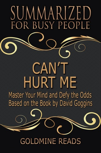 Goldmine Reads - Can't Hurt Me - Summarized for Busy People: Master Your Mind and Defy the Odds: Based on the Book by David Goggins