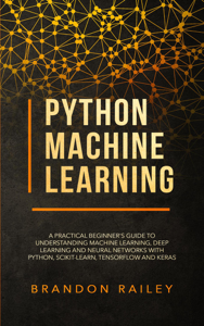 Python Machine Learning: A Practical Beginner's Guide to Understanding Machine Learning, Deep Learning and Neural Networks with Python, Scikit-Learn, Tensorflow and Keras Cover Book