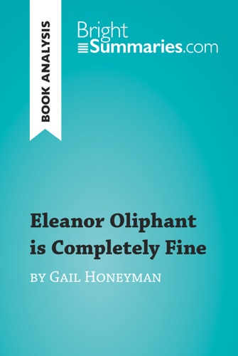 Bright Summaries - Eleanor Oliphant is Completely Fine by Gail Honeyman (Book Analysis)